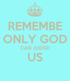 Poster: REMEMBE ONLY GOD CAN JUDGE US