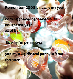 Poster: Remember 2008 that was my year ,  nothing special happened but I  bought the year  all of it ,   its why I'm penny-less   yep my ex girlfriend penny left me that year