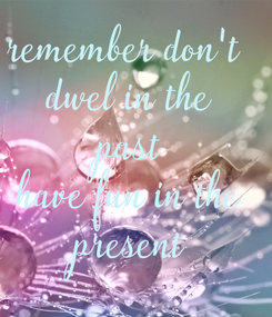 Poster: remember don't  dwel in the past have fun in the present