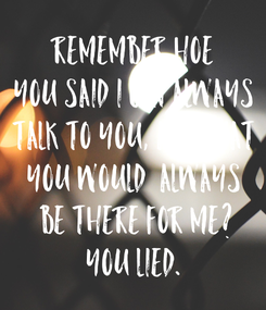 Poster: Remember hoe you said i can always talk to you, and that you would  always be there for me? You lied.