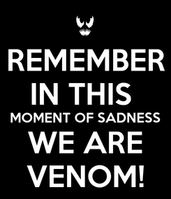 Poster: REMEMBER IN THIS  MOMENT OF SADNESS WE ARE VENOM!