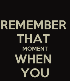 Poster: REMEMBER  THAT  MOMENT WHEN  YOU