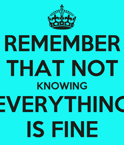 Poster: REMEMBER THAT NOT KNOWING EVERYTHING IS FINE