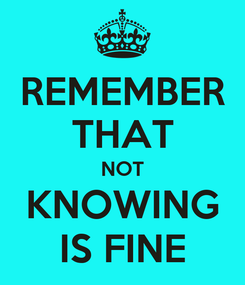 Poster: REMEMBER THAT NOT KNOWING IS FINE