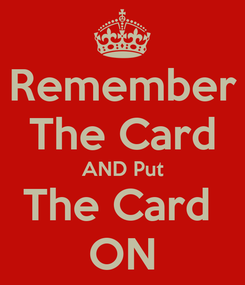 Poster: Remember The Card AND Put The Card  ON