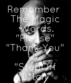 """Poster: Remember  The Magic  Words. """"Please"""" """"Thank You"""" & """"StepOff  B*tch"""""""