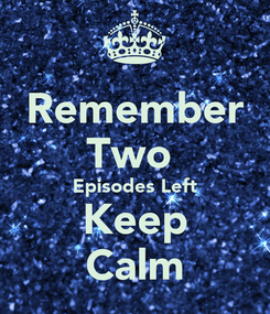 Poster: Remember Two  Episodes Left Keep Calm