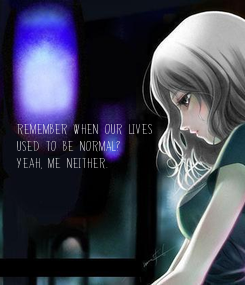 Poster:       Remember When our lives  Used to be Normal? Yeah, Me neither.