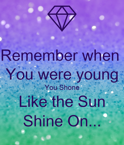 Poster: Remember when  You were young You Shone Like the Sun Shine On...