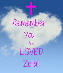 Poster: Remember  You  Are LOVED Zella!!