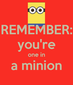 Poster: REMEMBER: you're one in a minion