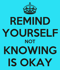 Poster: REMIND YOURSELF NOT KNOWING IS OKAY