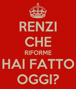 Poster: RENZI CHE RIFORME HAI FATTO OGGI?