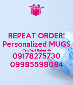 Poster: REPEAT ORDER! Personalized MUGS Call/Text Babes @ 09178275730 09985598084