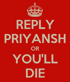 Poster: REPLY PRIYANSH OR YOU'LL DIE