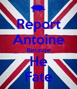 Poster: Report Antoine Because He Fate
