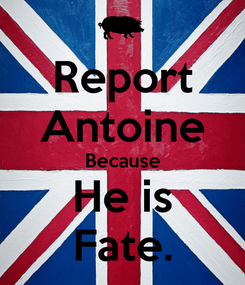 Poster: Report Antoine Because He is Fate.