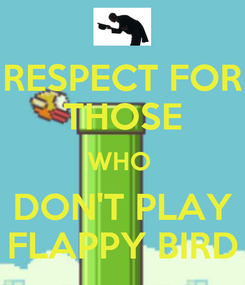 Poster: RESPECT FOR THOSE WHO  DON'T PLAY FLAPPY BIRD