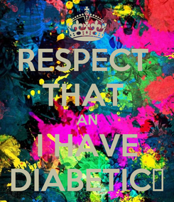 Poster: RESPECT  THAT  AN I HAVE DIABETIC✌