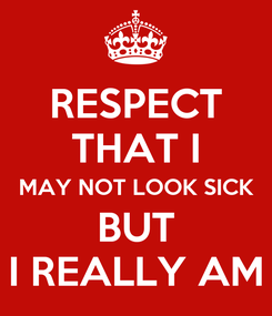 Poster: RESPECT THAT I MAY NOT LOOK SICK  BUT  I REALLY AM