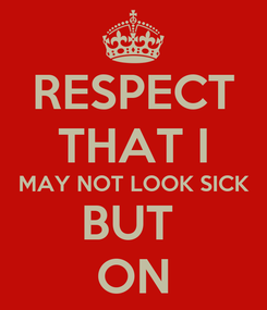Poster: RESPECT THAT I MAY NOT LOOK SICK BUT  ON