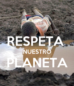 Poster:  RESPETA  NUESTRO PLANETA