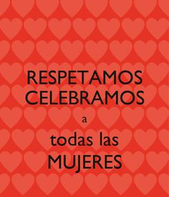 Poster: RESPETAMOS CELEBRAMOS a todas las MUJERES