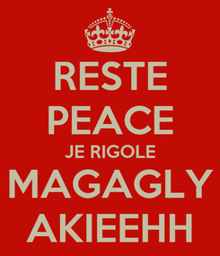 Poster: RESTE PEACE JE RIGOLE MAGAGLY AKIEEHH
