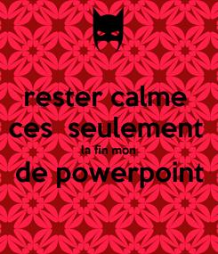 Poster: rester calme  ces  seulement  la fin mon de powerpoint