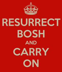 Poster: RESURRECT BOSH AND CARRY ON