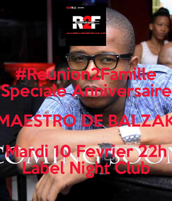Poster: #Reunion2Famille Speciale Anniversaire MAESTRO DE BALZAK Mardi 10 Fevrier 22h Label Night Club