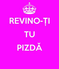 Poster: REVINO-ȚI TU  PIZDĂ