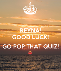 Poster: REYNA! GOOD LUCK!  GO POP THAT QUIZ!