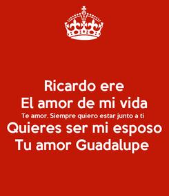 Poster: Ricardo ere El amor de mi vida Te amor. Siempre quiero estar junto a ti  Quieres ser mi esposo Tu amor Guadalupe