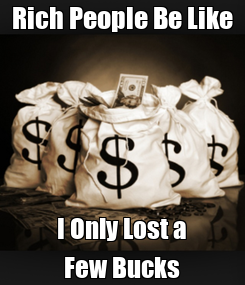 Poster: Rich People Be Like I Only Lost a Few Bucks