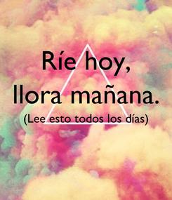 Poster: Ríe hoy, llora mañana. (Lee esto todos los días)