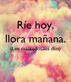 Poster: Ríe hoy, llora mañana. (Lee estotodos los días)
