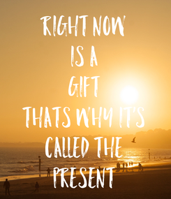 Poster: right now is a gift thats why it's called the present