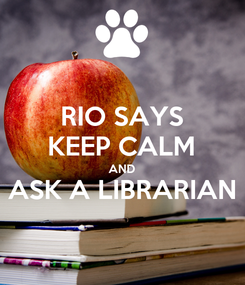 Poster: RIO SAYS KEEP CALM AND ASK A LIBRARIAN