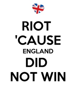 Poster: RIOT  'CAUSE ENGLAND DID  NOT WIN