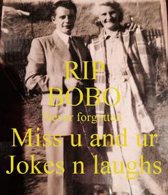 Poster: RIP BOBO Never forgotten  Miss u and ur Jokes n laughs