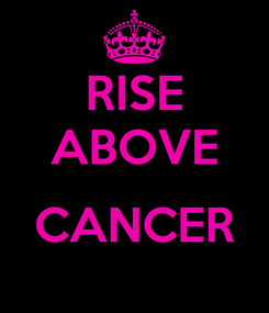 Poster: RISE ABOVE  CANCER