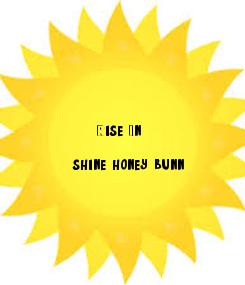 Poster:                       Rise. In  shine honey bunn