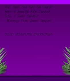 Poster: Rise, Shine, Give God The Glory!!! Have A Beautiful Palm Sunday!!! Have A Sweet Sunday!!!  Blessings From Queen Jacquie!!!   GOOD MORNING. EVERYONE!!!