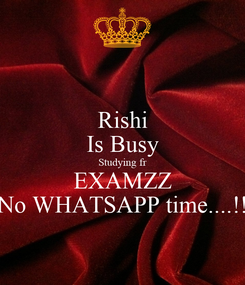 Poster: Rishi Is Busy Studying fr EXAMZZ No WHATSAPP time....!!