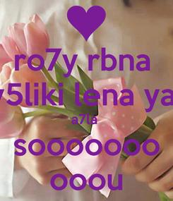 Poster: ro7y rbna  y5liki lena ya  a7la  sooooooo ooou