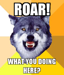 Poster: ROAR! WHAT YOU DOING HERE?