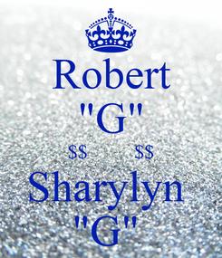"Poster: Robert ""G"" $$         $$ Sharylyn  ""G"""