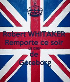 Poster: Robert WHITAKER  Remporte ce soir  LE CSI5* de  Goteborg