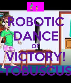 Poster: ROBOTIC DANCE OF VICTORY! -TOBUSCUS